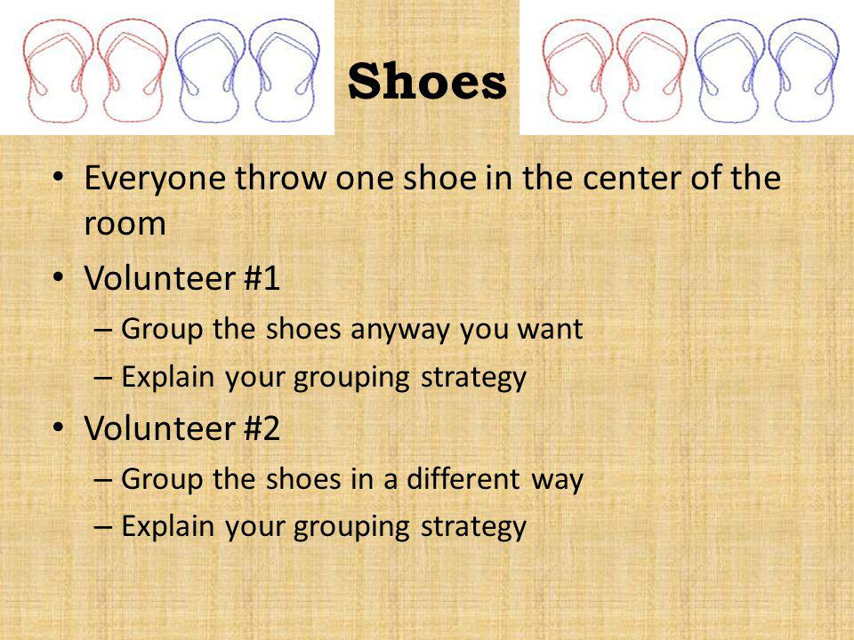 Shoes Everyone throw one shoe in the center of the room Volunteer #1 – Group the shoes anyway you want – Explain your grouping strategy Volunteer #2 –
