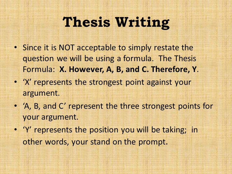 Thesis Writing Since it is NOT acceptable to simply restate the question we will be using a formula. The Thesis Formula: X. However, A, B, and C. Ther