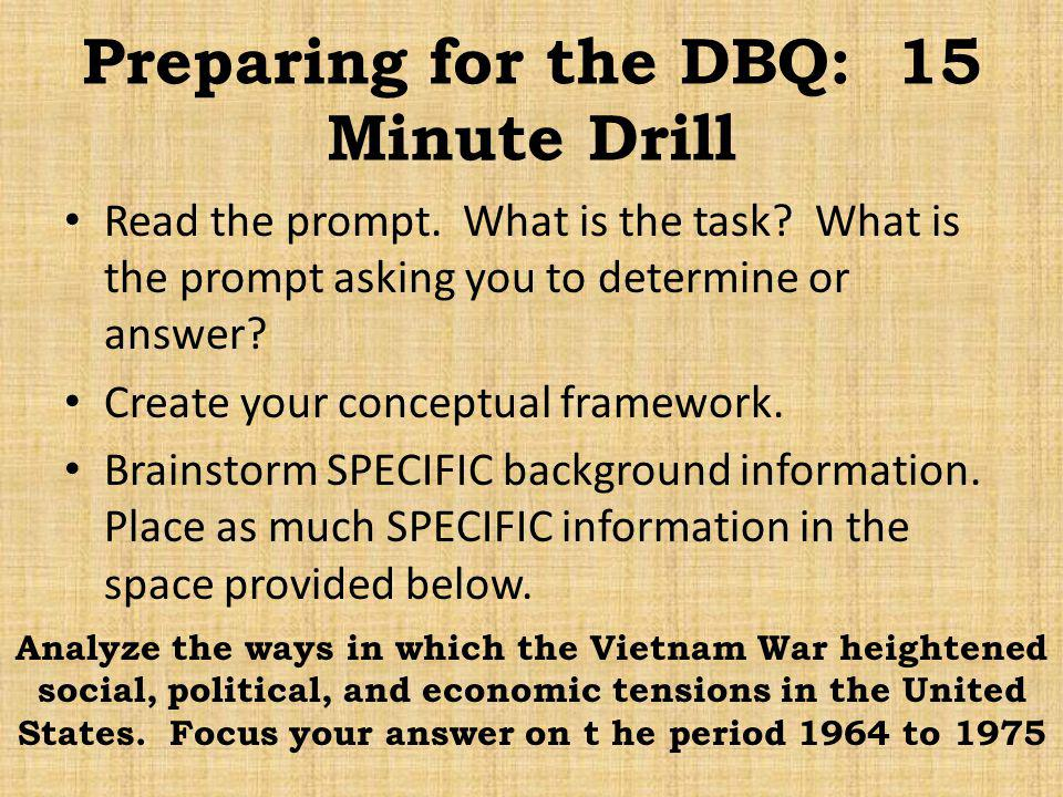 Preparing for the DBQ: 15 Minute Drill Read the prompt. What is the task? What is the prompt asking you to determine or answer? Create your conceptual