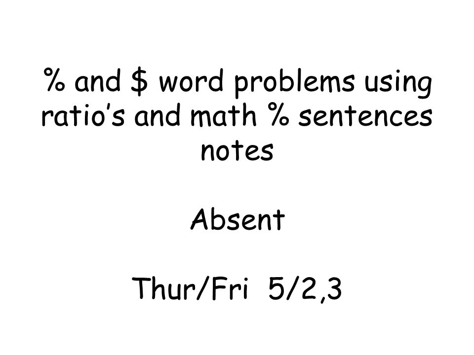 % and $ word problems using ratios and math % sentences notes Absent Thur/Fri 5/2,3