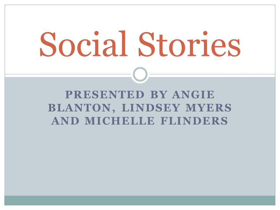 PRESENTED BY ANGIE BLANTON, LINDSEY MYERS AND MICHELLE FLINDERS Social Stories