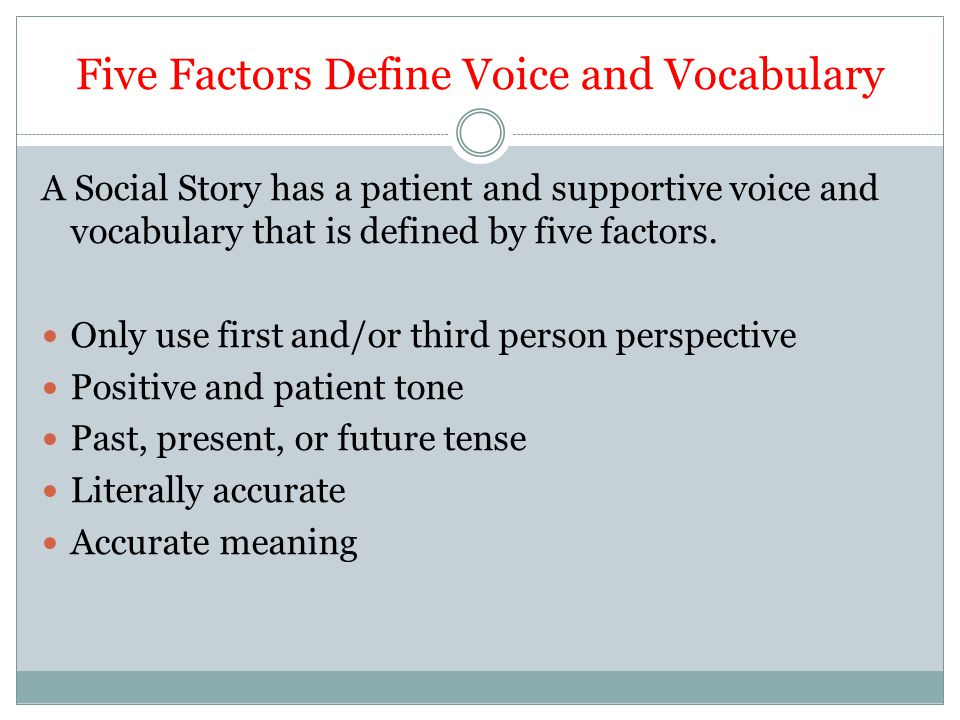 Five Factors Define Voice and Vocabulary A Social Story has a patient and supportive voice and vocabulary that is defined by five factors. Only use fi