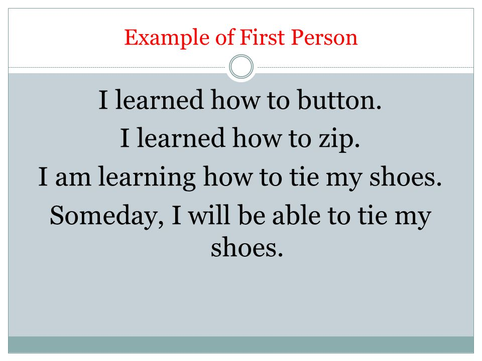 Example of First Person I learned how to button. I learned how to zip. I am learning how to tie my shoes. Someday, I will be able to tie my shoes.