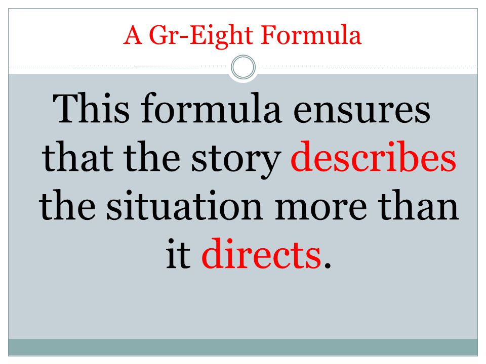 A Gr-Eight Formula This formula ensures that the story describes the situation more than it directs.