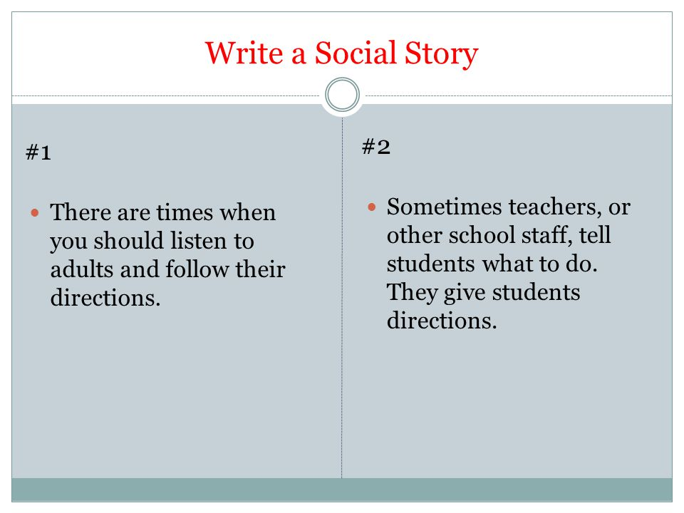 Write a Social Story There are times when you should listen to adults and follow their directions. Sometimes teachers, or other school staff, tell stu