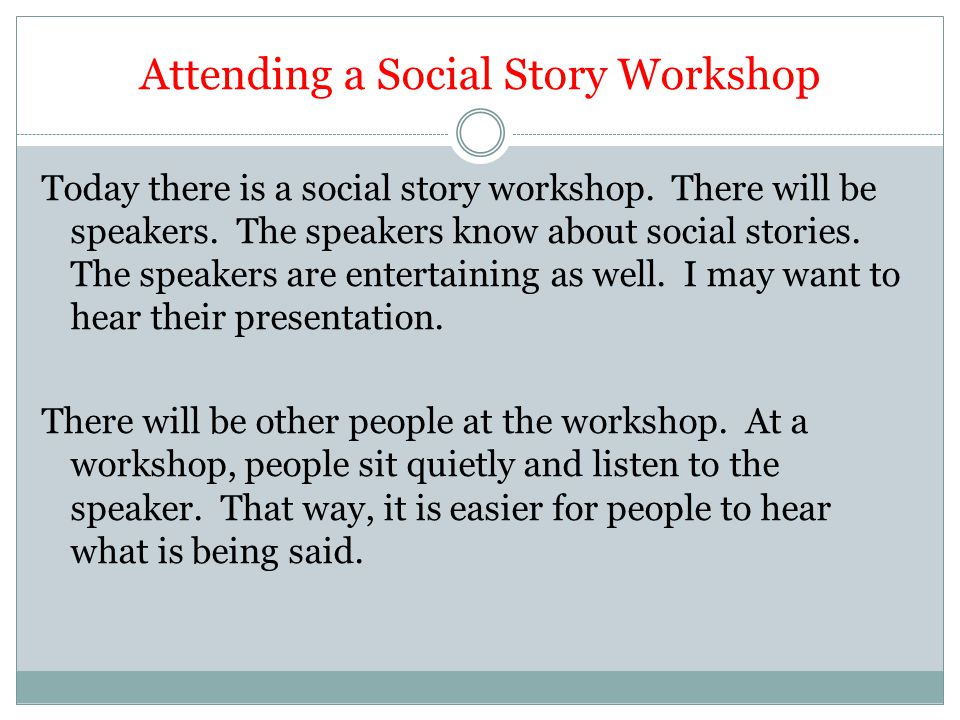 Attending a Social Story Workshop Today there is a social story workshop. There will be speakers. The speakers know about social stories. The speakers