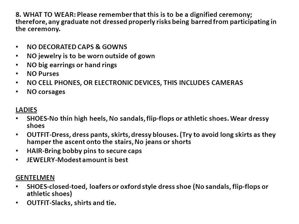 8. WHAT TO WEAR: Please remember that this is to be a dignified ceremony; therefore, any graduate not dressed properly risks being barred from partici
