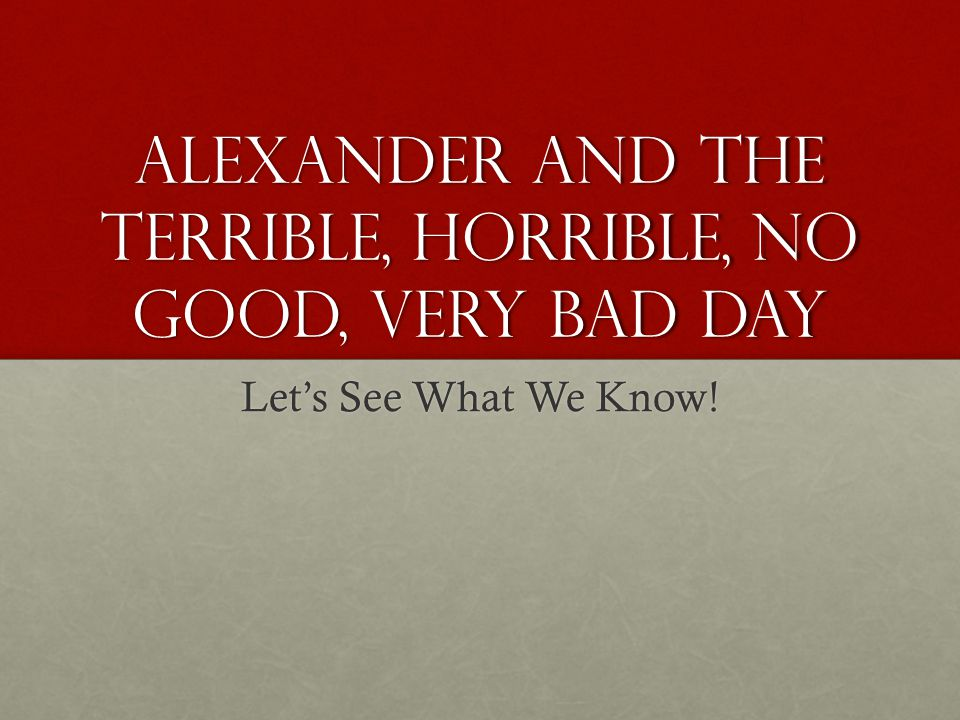 Alexander and the Terrible, Horrible, No good, Very Bad day Lets See What We Know!