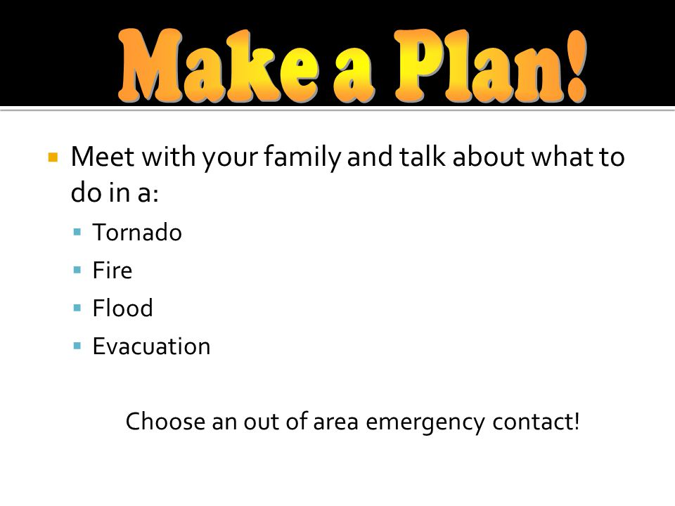 Meet with your family and talk about what to do in a: Tornado Fire Flood Evacuation Choose an out of area emergency contact!