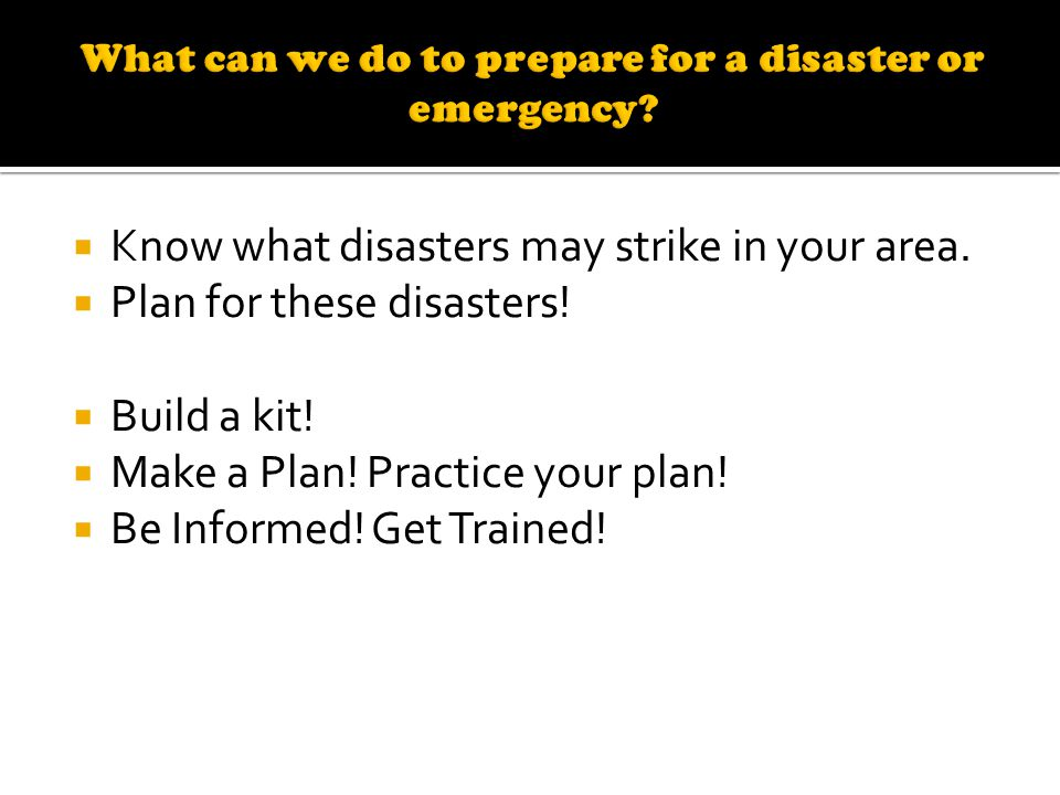 Know what disasters may strike in your area. Plan for these disasters.