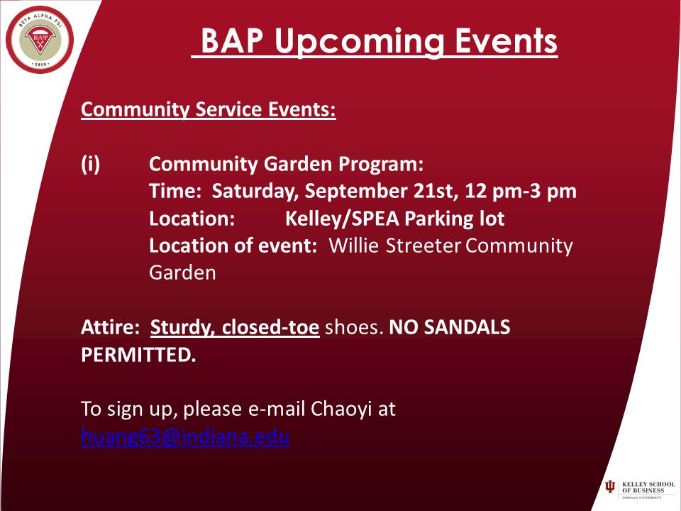 BAP Upcoming Events Community Service Events: (i) Community Garden Program: Time: Saturday, September 21st, 12 pm-3 pm Location: Kelley/SPEA Parking lot Location of event: Willie Streeter Community Garden Attire: Sturdy, closed-toe shoes.