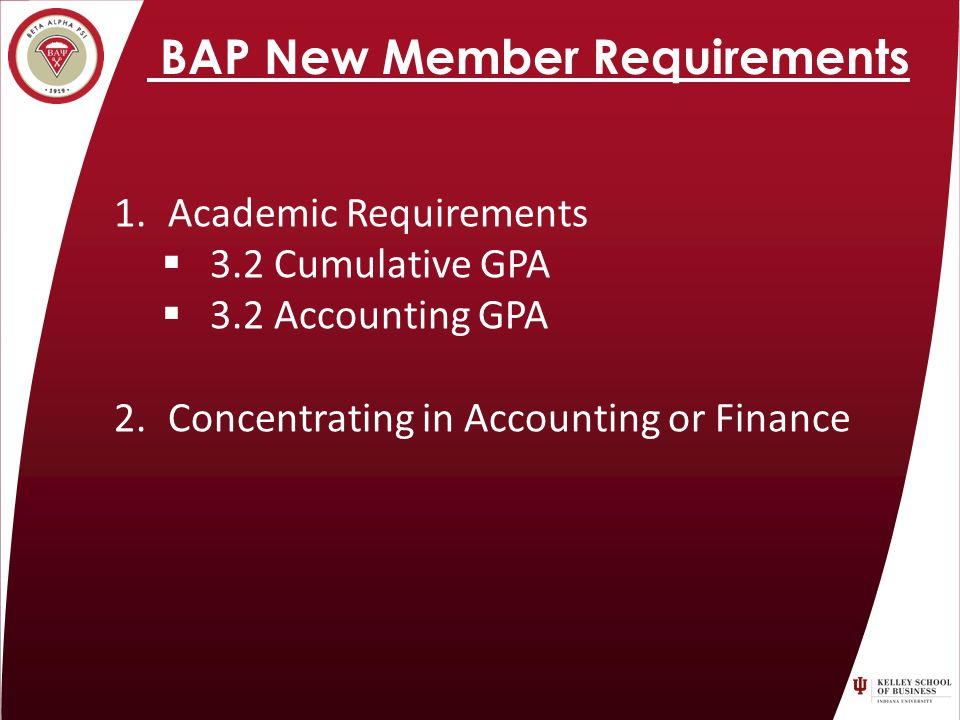BAP New Member Requirements 1.Academic Requirements 3.2 Cumulative GPA 3.2 Accounting GPA 2.Concentrating in Accounting or Finance