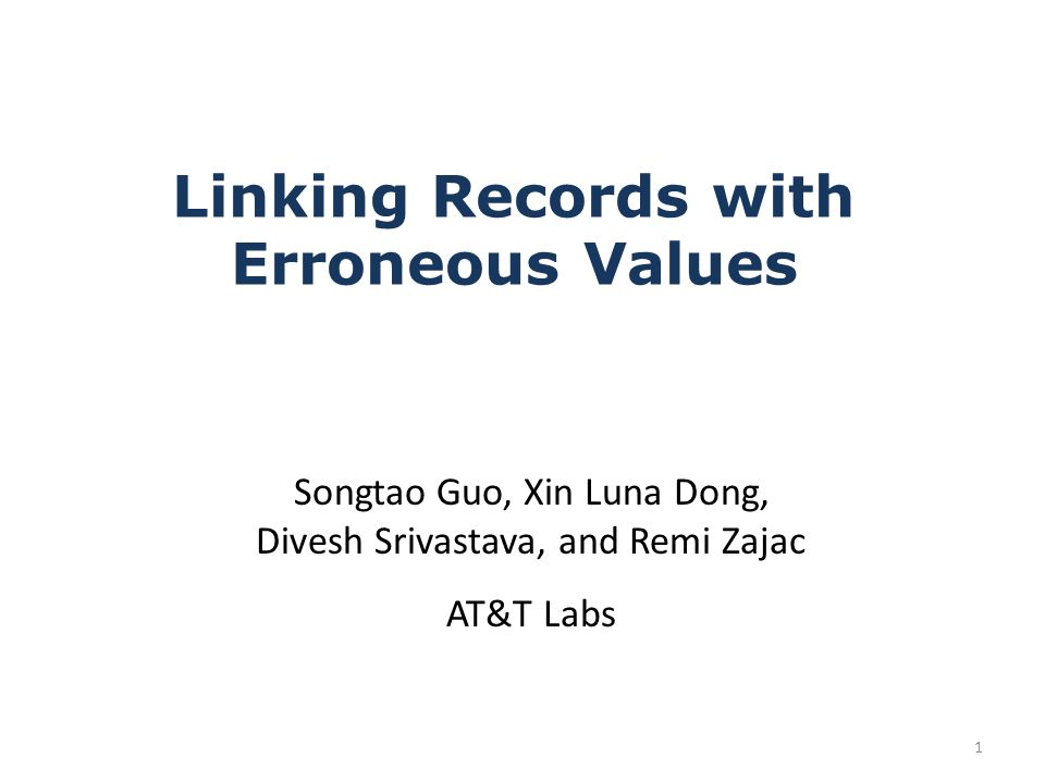Linking Records with Erroneous Values Songtao Guo, Xin Luna Dong, Divesh Srivastava, and Remi Zajac AT&T Labs 1