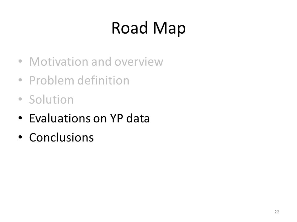 Road Map Motivation and overview Problem definition Solution Evaluations on YP data Conclusions 22