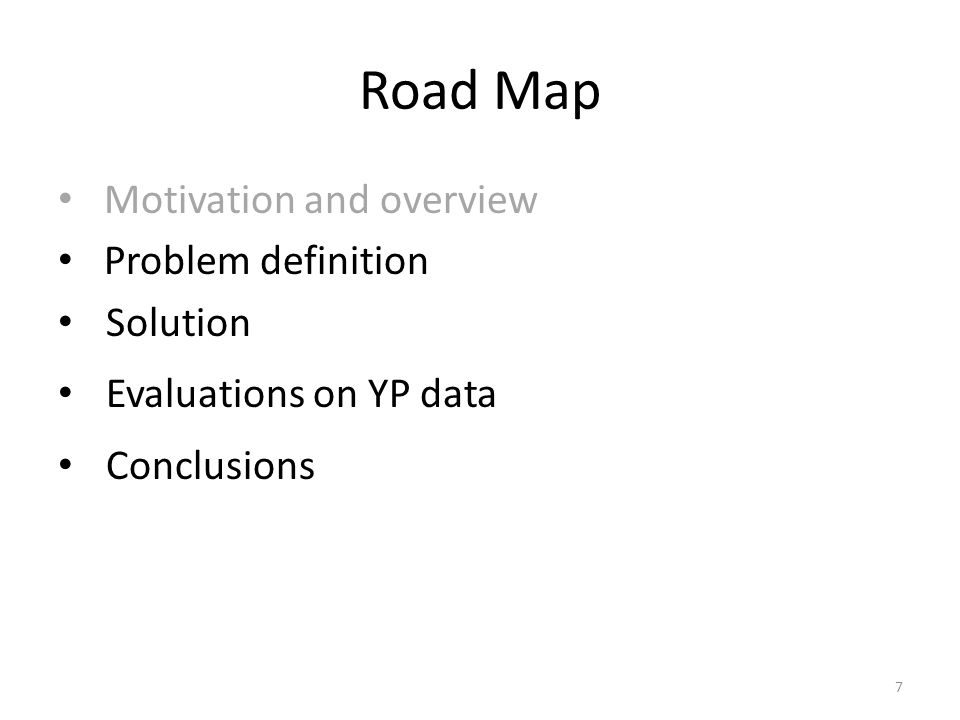 Road Map Motivation and overview Problem definition Solution Evaluations on YP data Conclusions 7