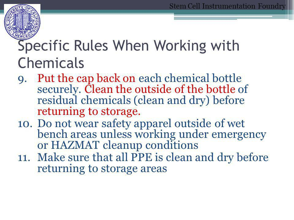 Stem Cell Instrumentation Foundry Specific Rules When Working with Chemicals 9.Put the cap back on each chemical bottle securely. Clean the outside of