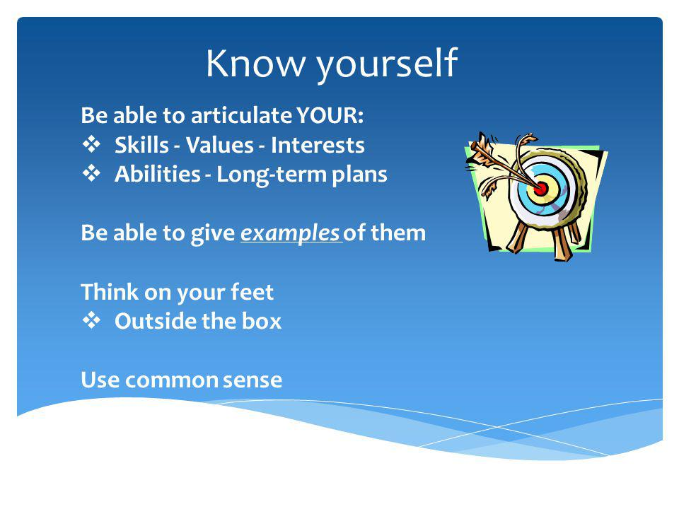 Know yourself Be able to articulate YOUR: Skills - Values - Interests Abilities - Long-term plans Be able to give examples of them Think on your feet Outside the box Use common sense