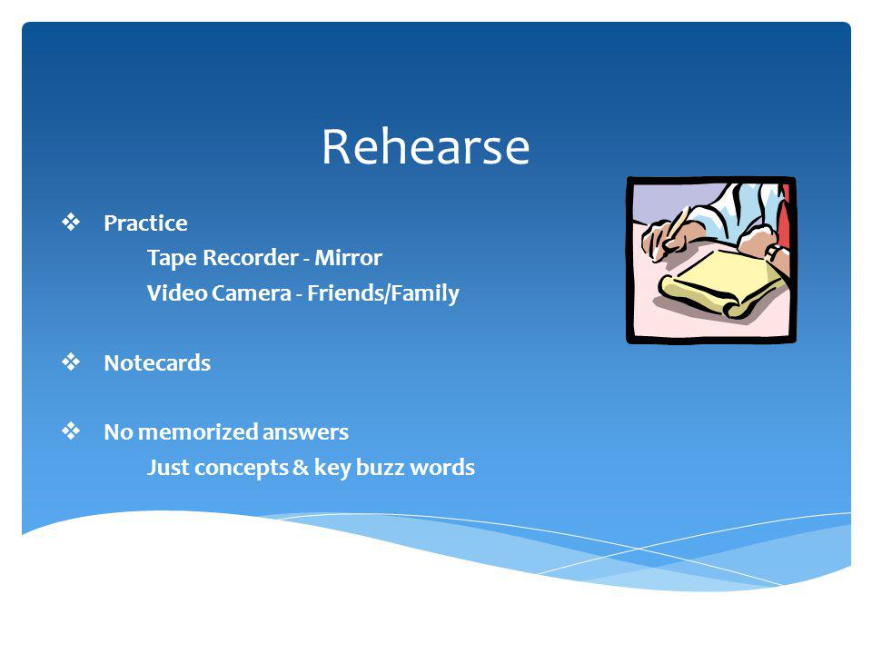 Rehearse Practice Tape Recorder - Mirror Video Camera - Friends/Family Notecards No memorized answers Just concepts & key buzz words