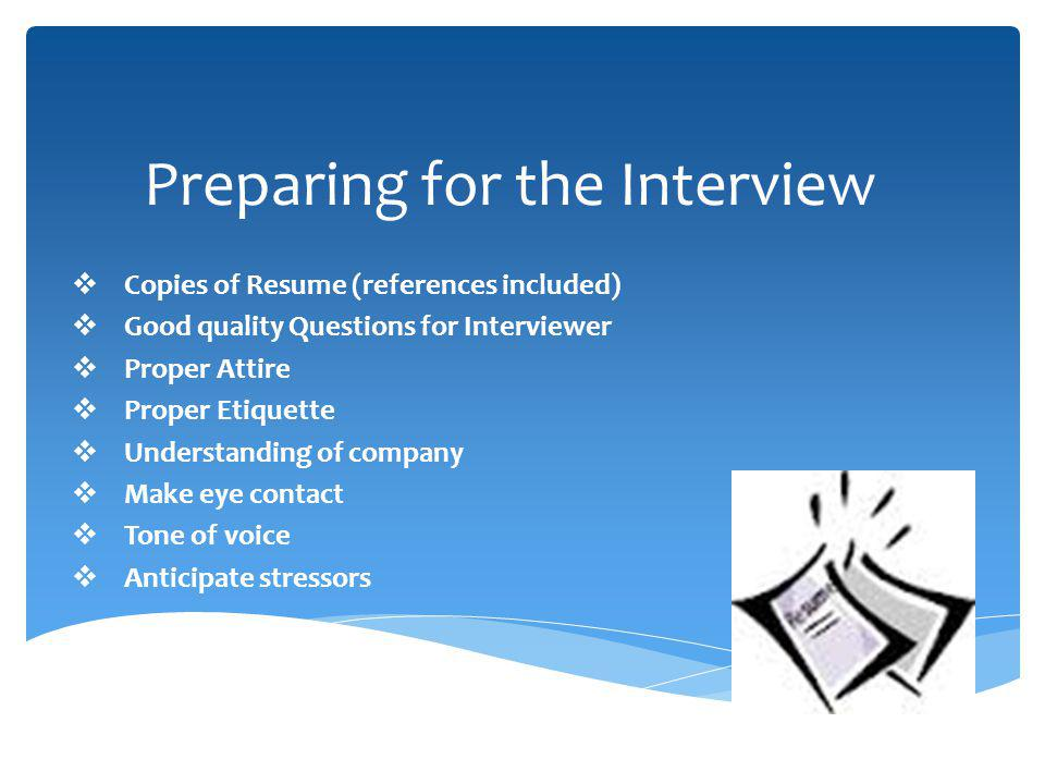 Preparing for the Interview Copies of Resume (references included) Good quality Questions for Interviewer Proper Attire Proper Etiquette Understanding