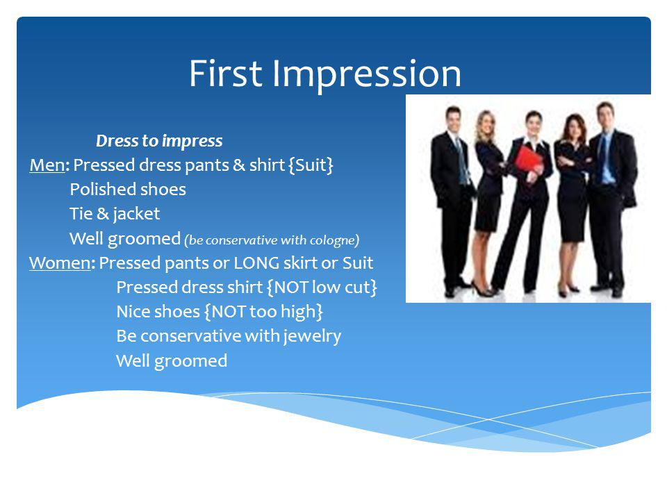 First Impression Dress to impress Men: Pressed dress pants & shirt {Suit} Polished shoes Tie & jacket Well groomed (be conservative with cologne) Wome