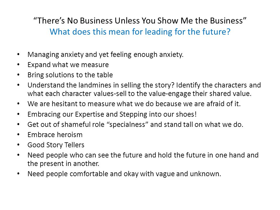 Theres No Business Unless You Show Me the Business What does this mean for leading for the future.