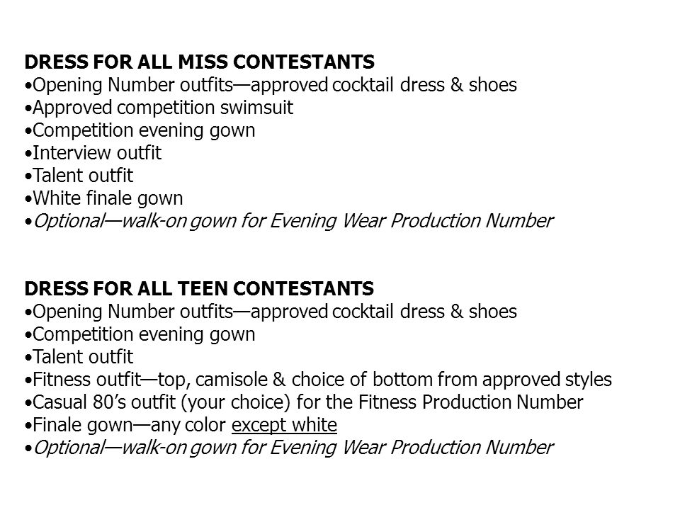 DRESS FOR ALL MISS CONTESTANTS Opening Number outfitsapproved cocktail dress & shoes Approved competition swimsuit Competition evening gown Interview outfit Talent outfit White finale gown Optionalwalk-on gown for Evening Wear Production Number DRESS FOR ALL TEEN CONTESTANTS Opening Number outfitsapproved cocktail dress & shoes Competition evening gown Talent outfit Fitness outfittop, camisole & choice of bottom from approved styles Casual 80s outfit (your choice) for the Fitness Production Number Finale gownany color except white Optionalwalk-on gown for Evening Wear Production Number