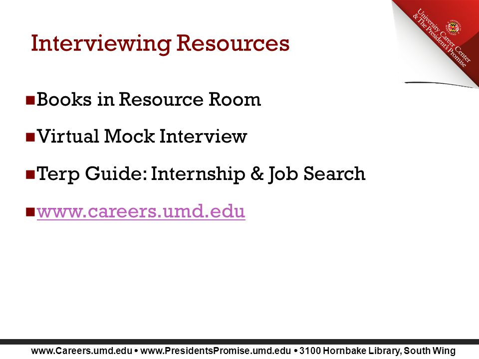 www.Careers.umd.edu www.PresidentsPromise.umd.edu 3100 Hornbake Library, South Wing Interviewing Resources Books in Resource Room Virtual Mock Interview Terp Guide: Internship & Job Search www.careers.umd.edu