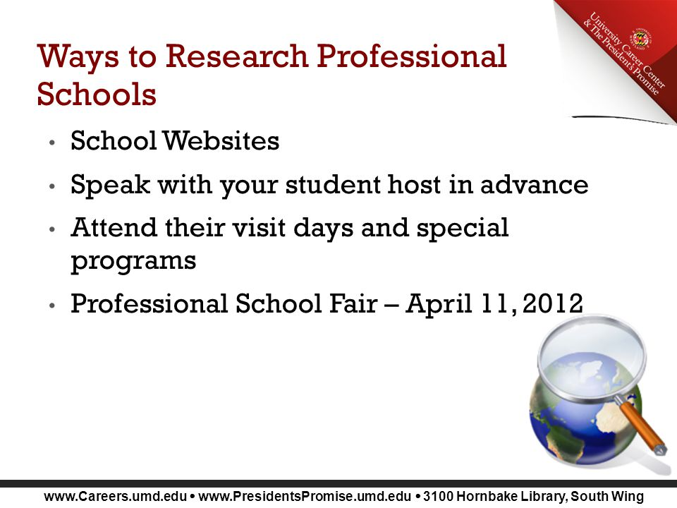 www.Careers.umd.edu www.PresidentsPromise.umd.edu 3100 Hornbake Library, South Wing Ways to Research Professional Schools School Websites Speak with your student host in advance Attend their visit days and special programs Professional School Fair – April 11, 2012
