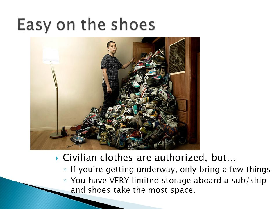 Civilian clothes are authorized, but… If youre getting underway, only bring a few things You have VERY limited storage aboard a sub/ship and shoes take the most space.