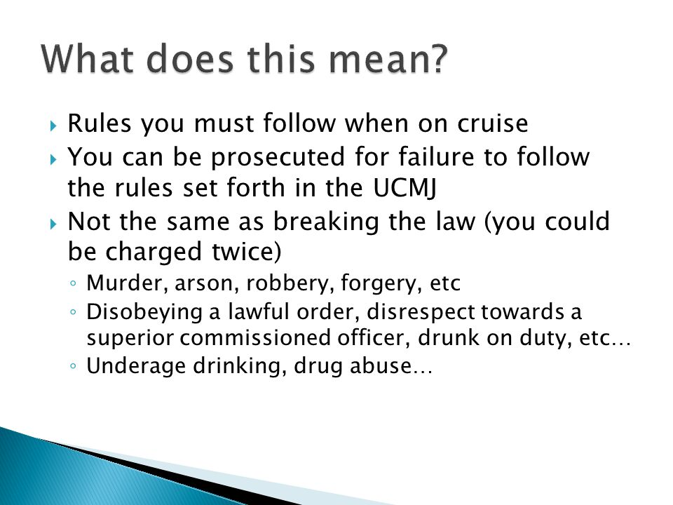 Rules you must follow when on cruise You can be prosecuted for failure to follow the rules set forth in the UCMJ Not the same as breaking the law (you could be charged twice) Murder, arson, robbery, forgery, etc Disobeying a lawful order, disrespect towards a superior commissioned officer, drunk on duty, etc… Underage drinking, drug abuse…