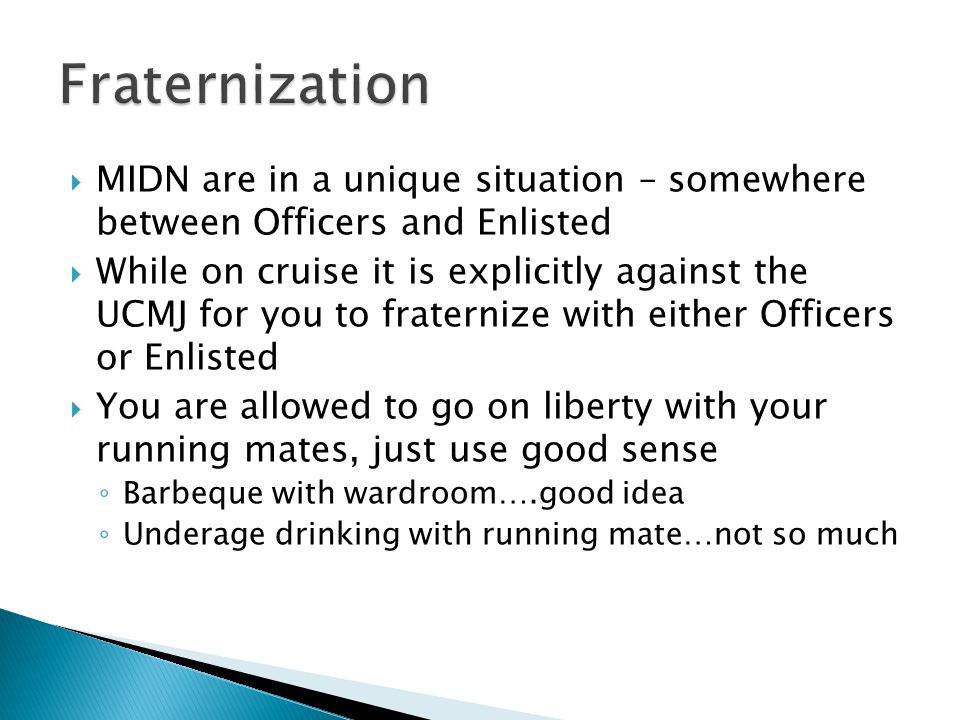 MIDN are in a unique situation – somewhere between Officers and Enlisted While on cruise it is explicitly against the UCMJ for you to fraternize with either Officers or Enlisted You are allowed to go on liberty with your running mates, just use good sense Barbeque with wardroom….good idea Underage drinking with running mate…not so much