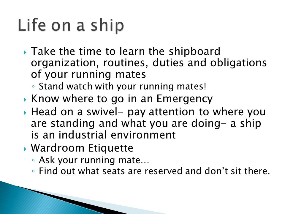 Take the time to learn the shipboard organization, routines, duties and obligations of your running mates Stand watch with your running mates.