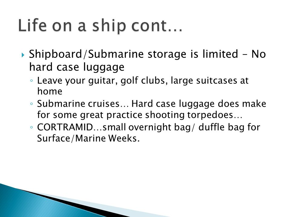 Shipboard/Submarine storage is limited – No hard case luggage Leave your guitar, golf clubs, large suitcases at home Submarine cruises… Hard case luggage does make for some great practice shooting torpedoes… CORTRAMID…small overnight bag/ duffle bag for Surface/Marine Weeks.