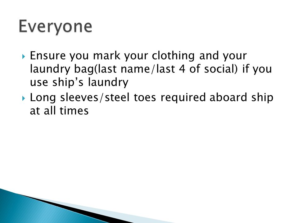 Ensure you mark your clothing and your laundry bag(last name/last 4 of social) if you use ships laundry Long sleeves/steel toes required aboard ship at all times