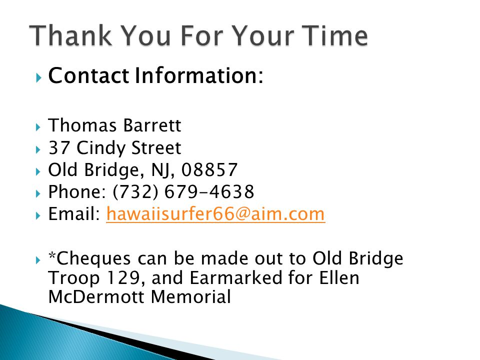 Contact Information: Thomas Barrett 37 Cindy Street Old Bridge, NJ, 08857 Phone: (732) 679-4638 Email: hawaiisurfer66@aim.comhawaiisurfer66@aim.com *Cheques can be made out to Old Bridge Troop 129, and Earmarked for Ellen McDermott Memorial