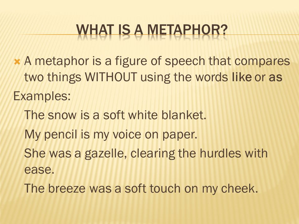 A metaphor is a figure of speech that compares two things WITHOUT using the words like or as Examples: The snow is a soft white blanket. My pencil is