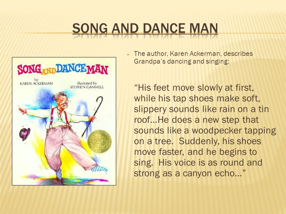 The author, Karen Ackerman, describes Grandpas dancing and singing: His feet move slowly at first, while his tap shoes make soft, slippery sounds like
