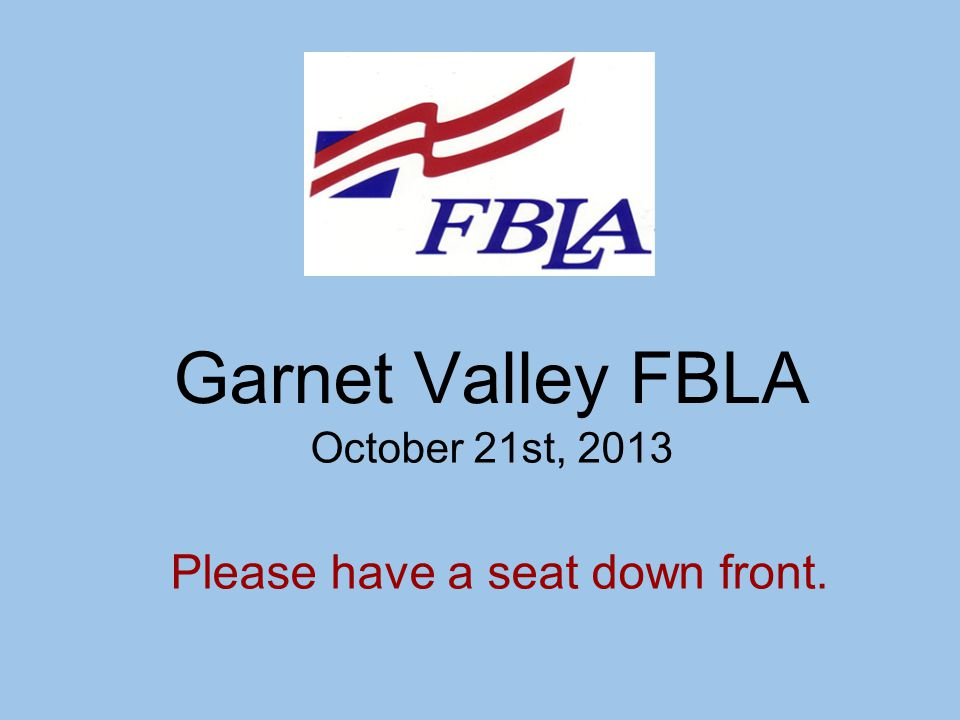 Garnet Valley FBLA October 21st, 2013 Please have a seat down front.