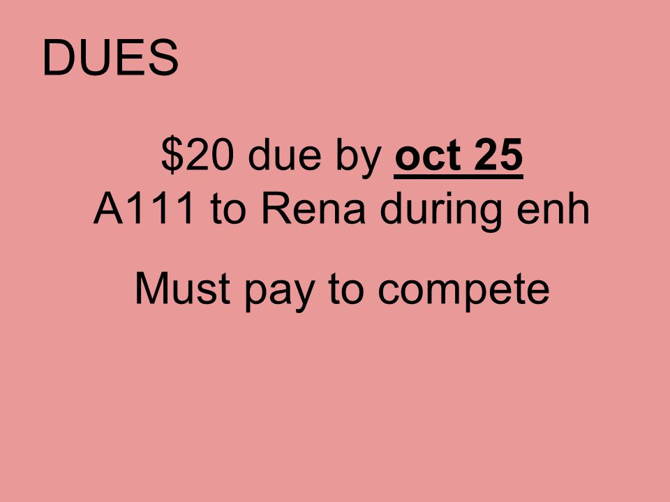 DUES $20 due by oct 25 A111 to Rena during enh Must pay to compete