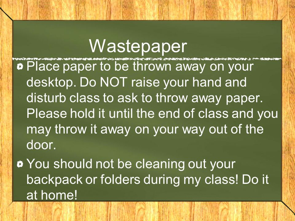 Wastepaper Place paper to be thrown away on your desktop. Do NOT raise your hand and disturb class to ask to throw away paper. Please hold it until th