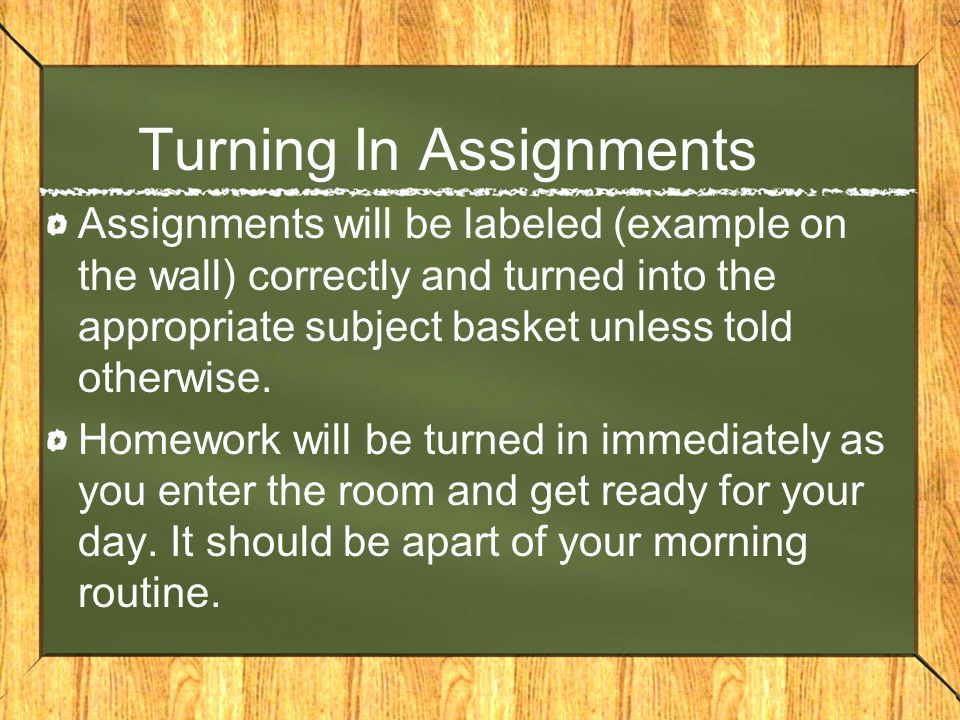 Turning In Assignments Assignments will be labeled (example on the wall) correctly and turned into the appropriate subject basket unless told otherwis