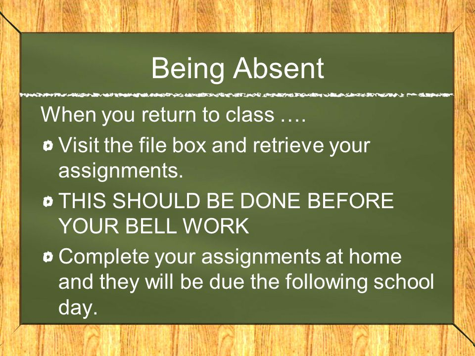 Being Absent When you return to class …. Visit the file box and retrieve your assignments. THIS SHOULD BE DONE BEFORE YOUR BELL WORK Complete your ass