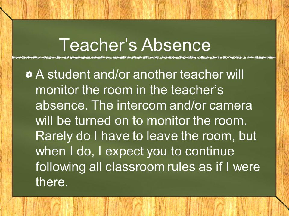 Teachers Absence A student and/or another teacher will monitor the room in the teachers absence. The intercom and/or camera will be turned on to monit