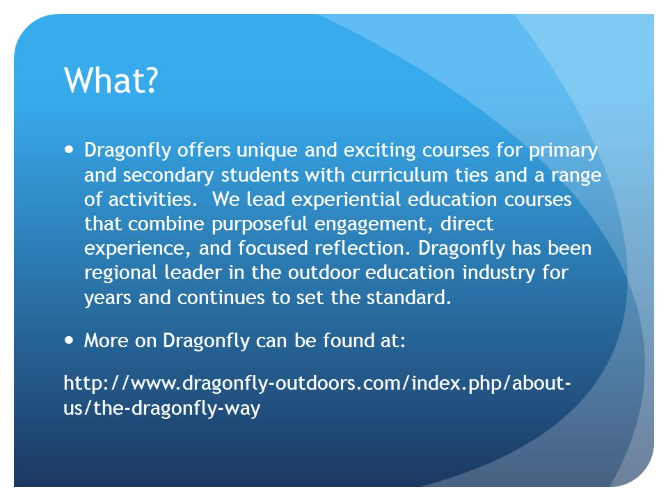 What? Dragonfly offers unique and exciting courses for primary and secondary students with curriculum ties and a range of activities. We lead experien
