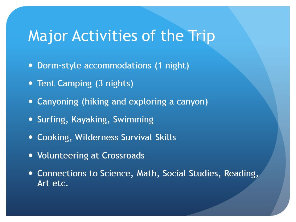 Major Activities of the Trip Dorm-style accommodations (1 night) Tent Camping (3 nights) Canyoning (hiking and exploring a canyon) Surfing, Kayaking, Swimming Cooking, Wilderness Survival Skills Volunteering at Crossroads Connections to Science, Math, Social Studies, Reading, Art etc.