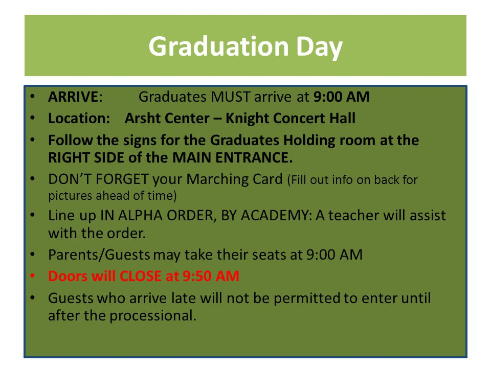 Graduation Day ARRIVE: Graduates MUST arrive at 9:00 AM Location: Arsht Center – Knight Concert Hall Follow the signs for the Graduates Holding room at the RIGHT SIDE of the MAIN ENTRANCE.