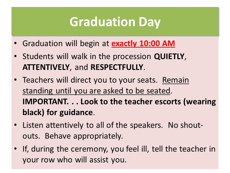 Graduation Day Graduation will begin at exactly 10:00 AM Students will walk in the procession QUIETLY, ATTENTIVELY, and RESPECTFULLY.