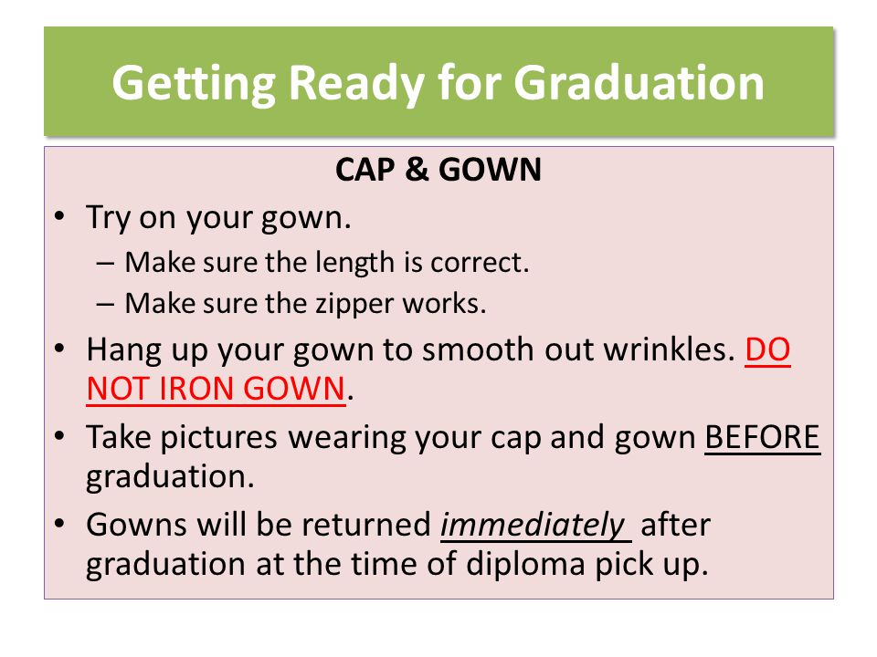 Getting Ready for Graduation CAP & GOWN Try on your gown.