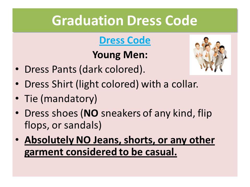 Graduation Dress Code Dress Code Young Ladies: Dress or Skirt & Blouse (light colored) Dress Pants and Blouse (light colored preferred) No midriffs.