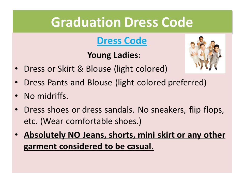 Graduation Dress Code Dress Code Young Ladies: Dress or Skirt & Blouse (light colored) Dress Pants and Blouse (light colored preferred) No midriffs.